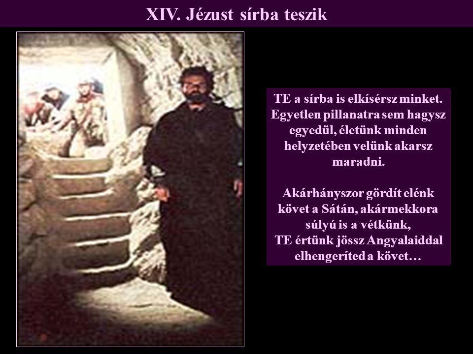 XIV. Jézust sírba teszik TE a sírba is elkísérsz minket. Egyetlen pillanatra sem hagysz egyedül, életünk minden helyzetében velünk akarsz maradni. Aká