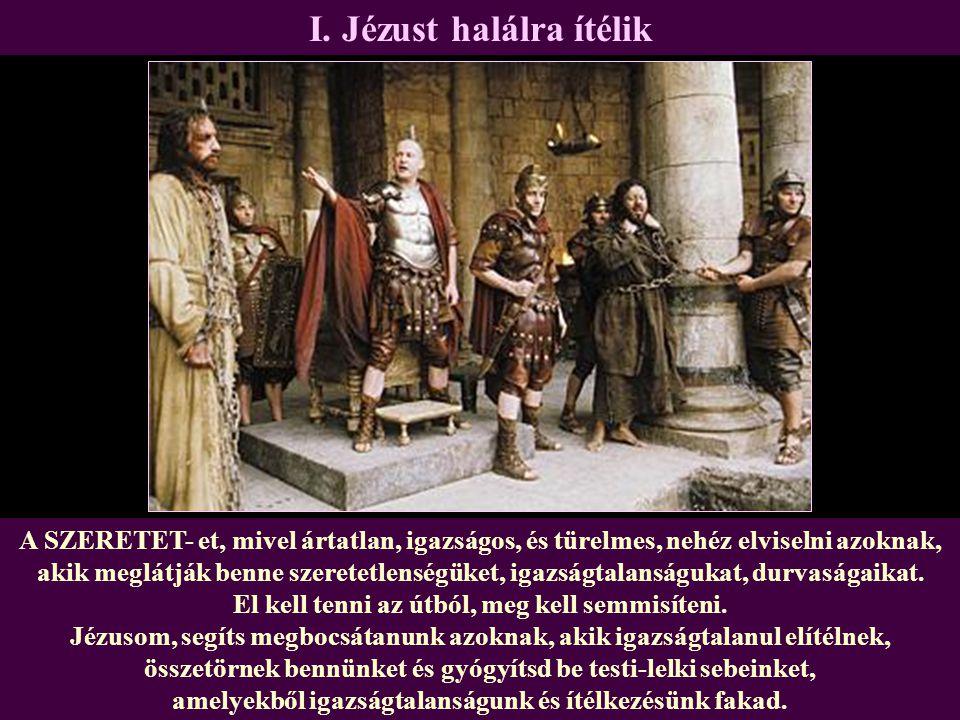 I. Jézust halálra ítélik A SZERETET- et, mivel ártatlan, igazságos, és türelmes, nehéz elviselni azoknak, akik meglátják benne szeretetlenségüket, iga