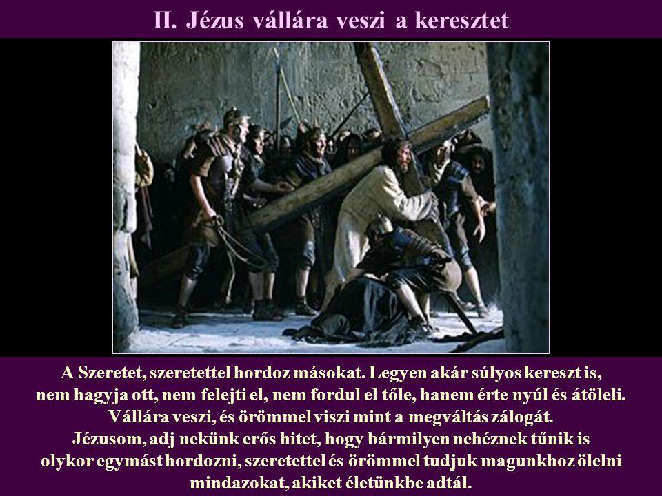 II. Jézus vállára veszi a keresztet A Szeretet, szeretettel hordoz másokat. Legyen akár súlyos kereszt is, nem hagyja ott, nem felejti el, nem fordul