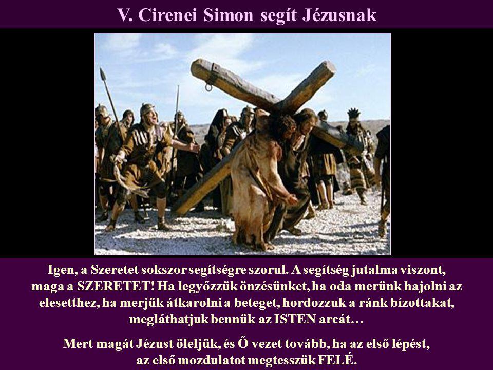 V. Cirenei Simon segít Jézusnak Igen, a Szeretet sokszor segítségre szorul. A segítség jutalma viszont, maga a SZERETET! Ha legyőzzük önzésünket, ha o