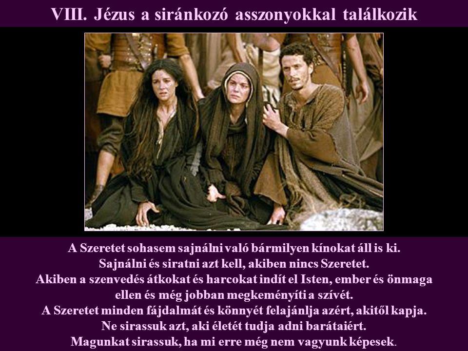 VIII. Jézus a siránkozó asszonyokkal találkozik A Szeretet sohasem sajnálni való bármilyen kínokat áll is ki. Sajnálni és siratni azt kell, akiben nin