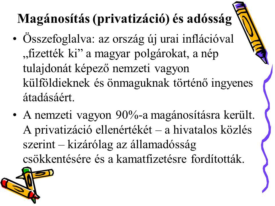 """Magánosítás (privatizáció) és adósság •Összefoglalva: az ország új urai inflációval """"fizették ki a magyar polgárokat, a nép tulajdonát képező nemzeti vagyon külföldieknek és önmaguknak történő ingyenes átadásáért."""