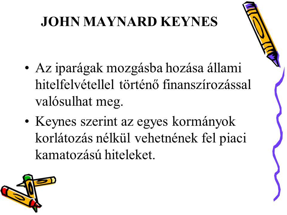 JOHN MAYNARD KEYNES •Az iparágak mozgásba hozása állami hitelfelvétellel történő finanszírozással valósulhat meg.