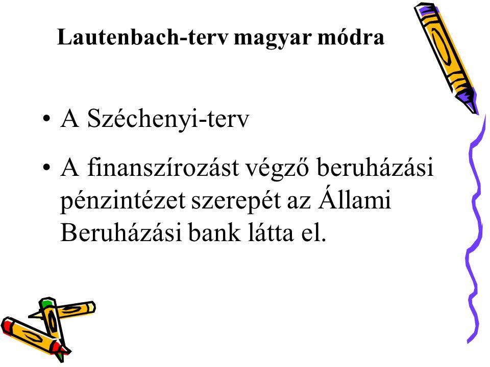 Lautenbach-terv magyar módra •A Széchenyi-terv •A finanszírozást végző beruházási pénzintézet szerepét az Állami Beruházási bank látta el.