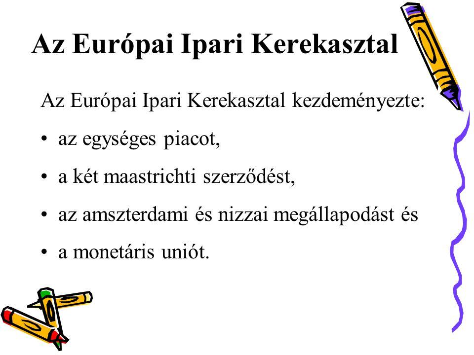 Az Európai Ipari Kerekasztal Az Európai Ipari Kerekasztal kezdeményezte: •az egységes piacot, •a két maastrichti szerződést, •az amszterdami és nizzai megállapodást és •a monetáris uniót.