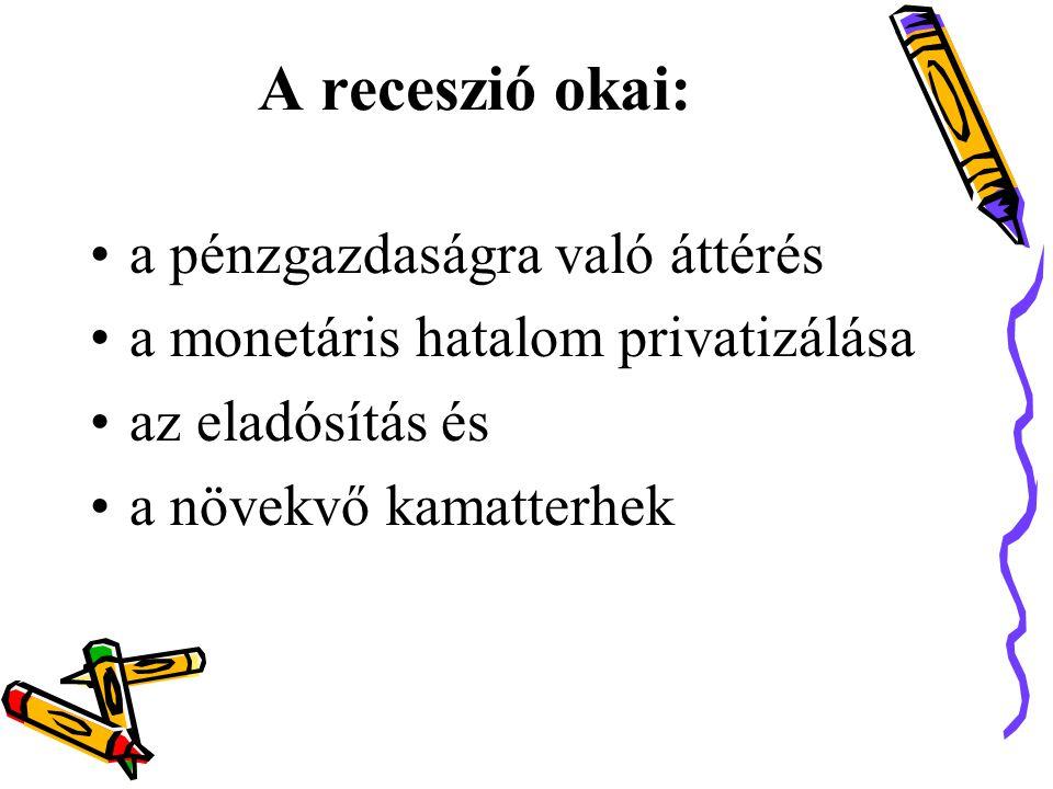 A receszió okai: •a pénzgazdaságra való áttérés •a monetáris hatalom privatizálása •az eladósítás és •a növekvő kamatterhek