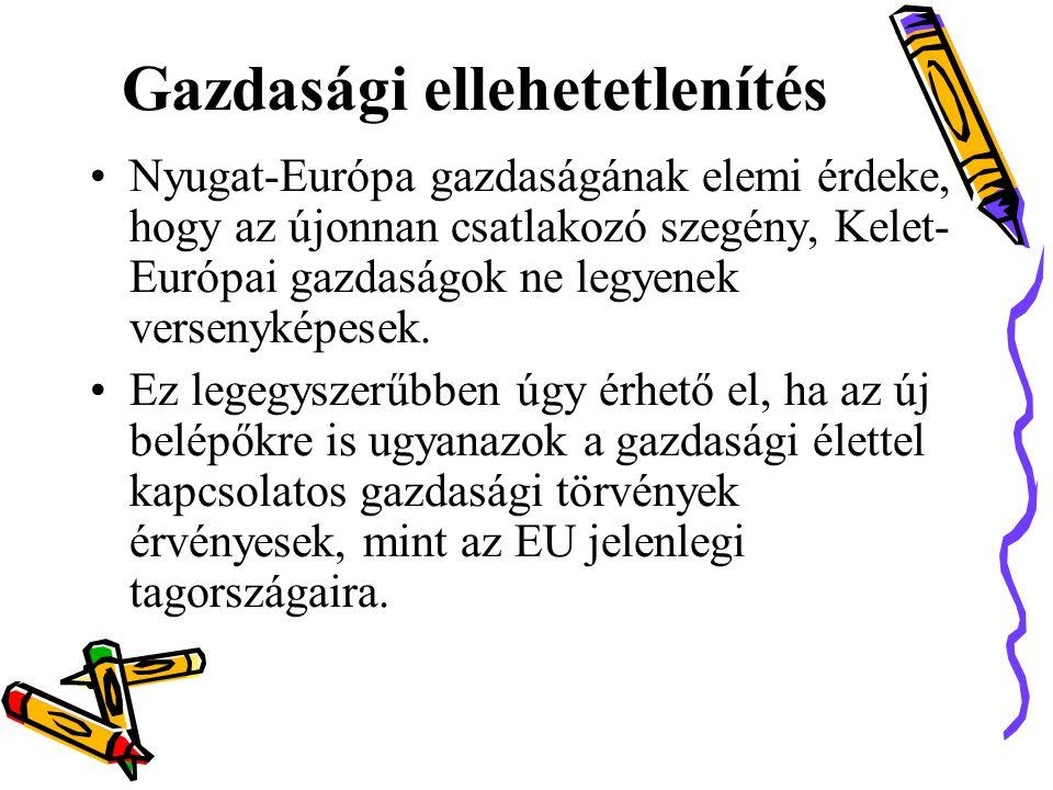 Gazdasági ellehetetlenítés •Nyugat-Európa gazdaságának elemi érdeke, hogy az újonnan csatlakozó szegény, Kelet- Európai gazdaságok ne legyenek versenyképesek.