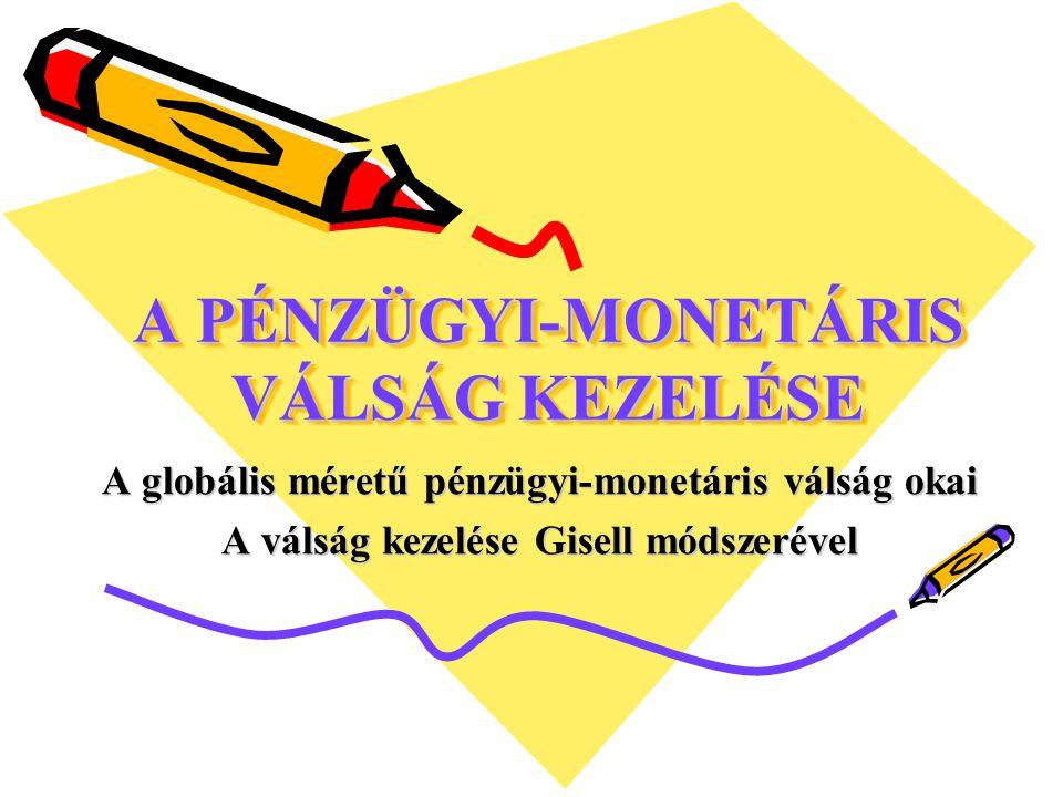 A PÉNZÜGYI-MONETÁRIS VÁLSÁG KEZELÉSE A globális méretű pénzügyi-monetáris válság okai A válság kezelése Gisell módszerével