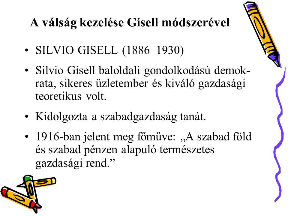 A válság kezelése Gisell módszerével •SILVIO GISELL (1886–1930) •Silvio Gisell baloldali gondolkodású demok- rata, sikeres üzletember és kiváló gazdasági teoretikus volt.