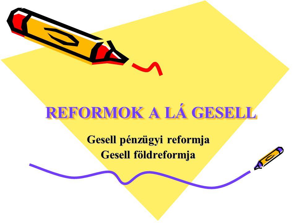 REFORMOK A LÁ GESELL Gesell pénzügyi reformja Gesell földreformja