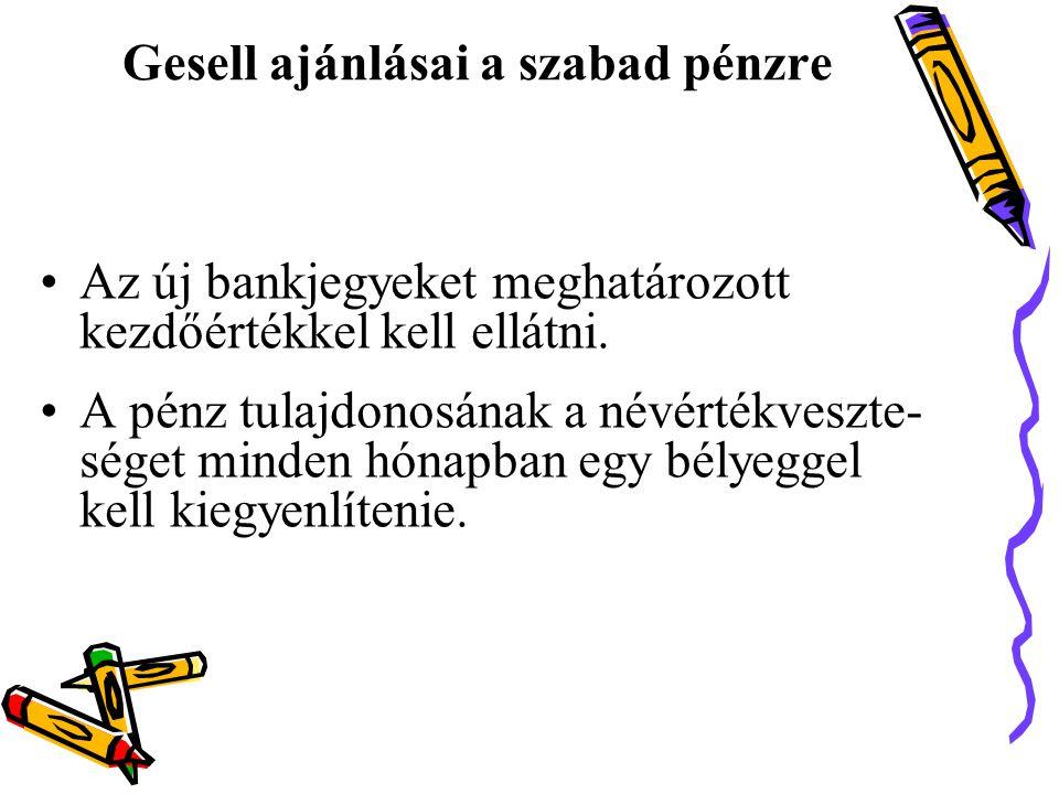Gesell ajánlásai a szabad pénzre •Az új bankjegyeket meghatározott kezdőértékkel kell ellátni.