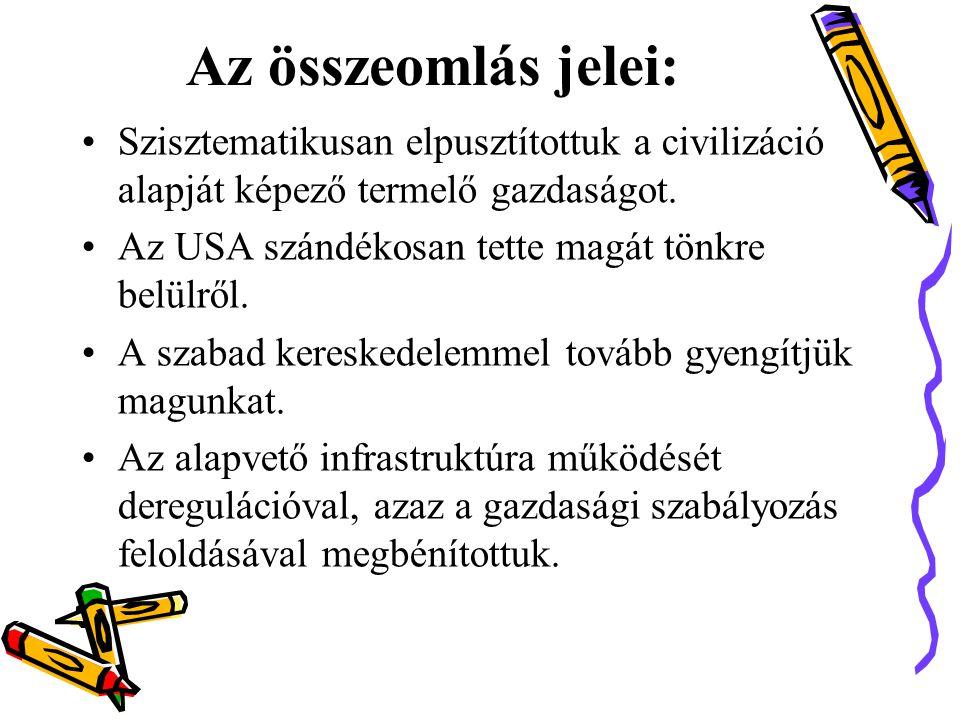 A z összeomlás jelei: •Szisztematikusan elpusztítottuk a civilizáció alapját képező termelő gazdaságot.