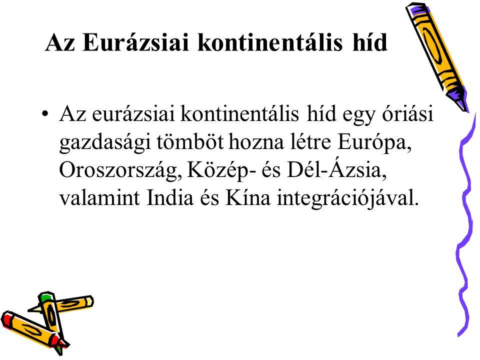 Az Eurázsiai kontinentális híd •Az eurázsiai kontinentális híd egy óriási gazdasági tömböt hozna létre Európa, Oroszország, Közép- és Dél-Ázsia, valamint India és Kína integrációjával.