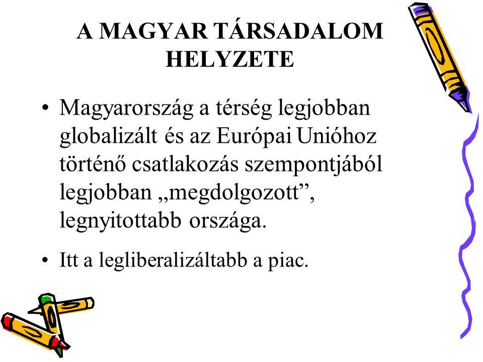 """A MAGYAR TÁRSADALOM HELYZETE •Magyarország a térség legjobban globalizált és az Európai Unióhoz történő csatlakozás szempontjából legjobban """"megdolgozott , legnyitottabb országa."""
