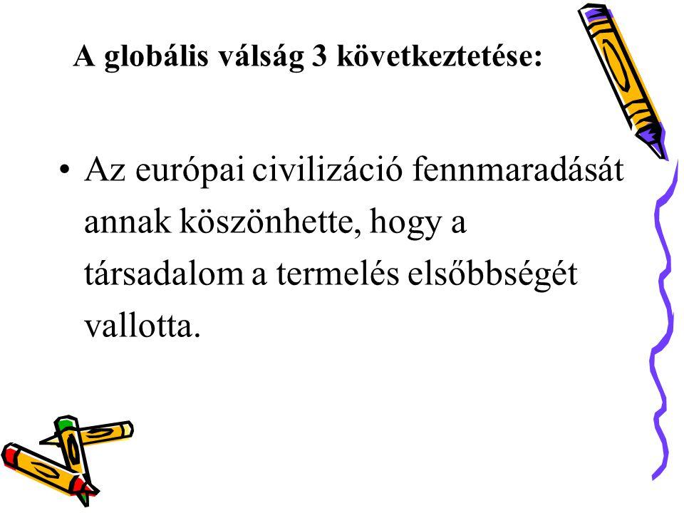 A globális válság 3 következtetése: •Az európai civilizáció fennmaradását annak köszönhette, hogy a társadalom a termelés elsőbbségét vallotta.