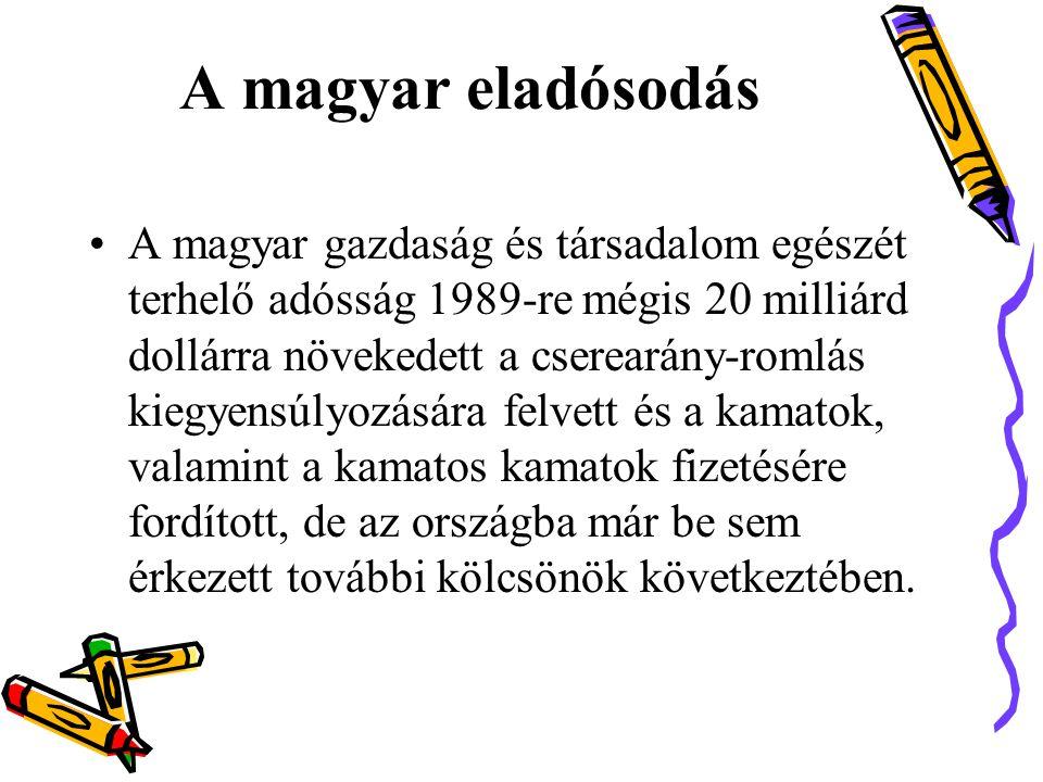 A magyar eladósodás •A magyar gazdaság és társadalom egészét terhelő adósság 1989-re mégis 20 milliárd dollárra növekedett a cserearány-romlás kiegyensúlyozására felvett és a kamatok, valamint a kamatos kamatok fizetésére fordított, de az országba már be sem érkezett további kölcsönök következtében.