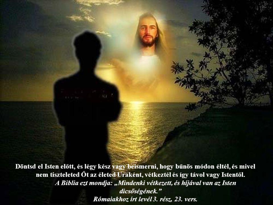 Döntsd el Isten előtt, és légy kész vagy beismerni, hogy bűnös módon éltél, és mivel nem tiszteleted Őt az életed Uraként, vétkeztél és így távol vagy