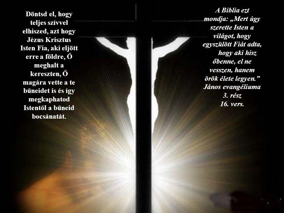 Döntsd el, hogy teljes szívvel elhiszed, azt hogy Jézus Krisztus Isten Fia, aki eljött erre a földre, Ő meghalt a kereszten, Ő magára vette a te bűnei
