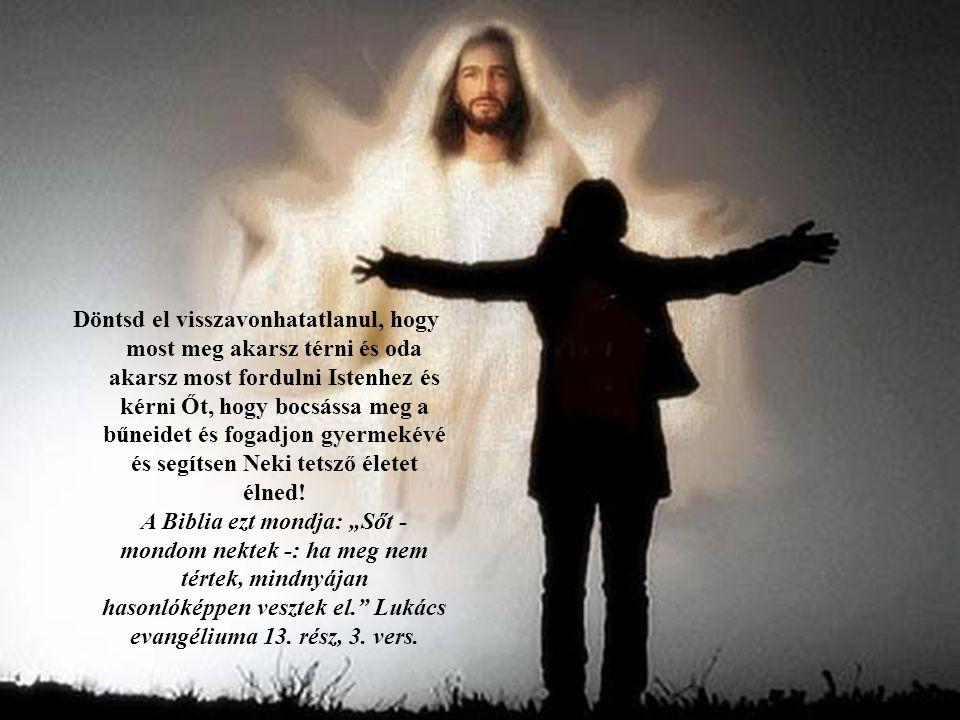 Döntsd el visszavonhatatlanul, hogy most meg akarsz térni és oda akarsz most fordulni Istenhez és kérni Őt, hogy bocsássa meg a bűneidet és fogadjon g