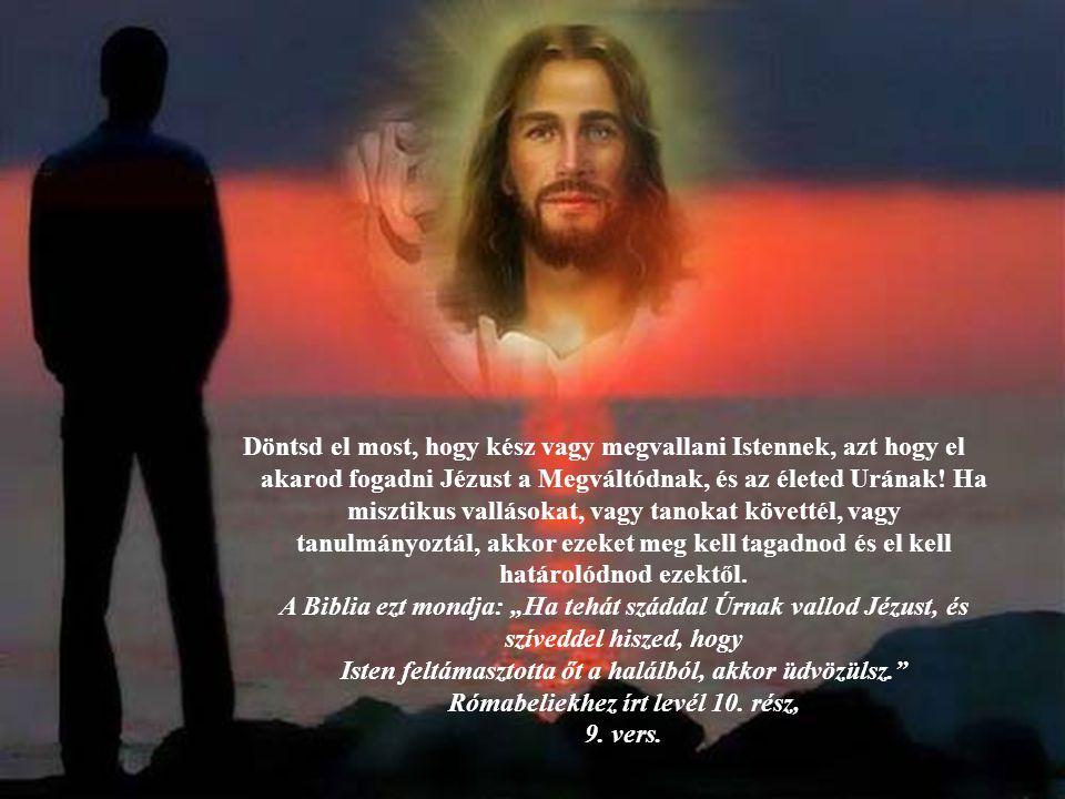 Döntsd el most, hogy kész vagy megvallani Istennek, azt hogy el akarod fogadni Jézust a Megváltódnak, és az életed Urának! Ha misztikus vallásokat, va
