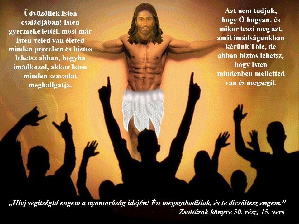 Üdvözöllek Isten családjában! Isten gyermeke lettél, most már Isten veled van életed minden percében és biztos lehetsz abban, hogyha imádkozol, akkor