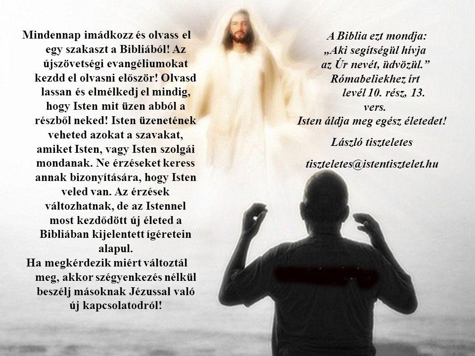 Mindennap imádkozz és olvass el egy szakaszt a Bibliából! Az újszövetségi evangéliumokat kezdd el olvasni először! Olvasd lassan és elmélkedj el mindi
