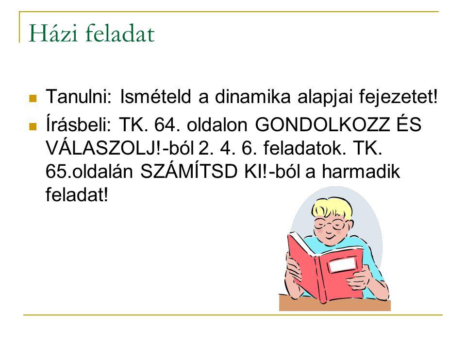 Házi feladat  Tanulni: Ismételd a dinamika alapjai fejezetet!  Írásbeli: TK. 64. oldalon GONDOLKOZZ ÉS VÁLASZOLJ!-ból 2. 4. 6. feladatok. TK. 65.old