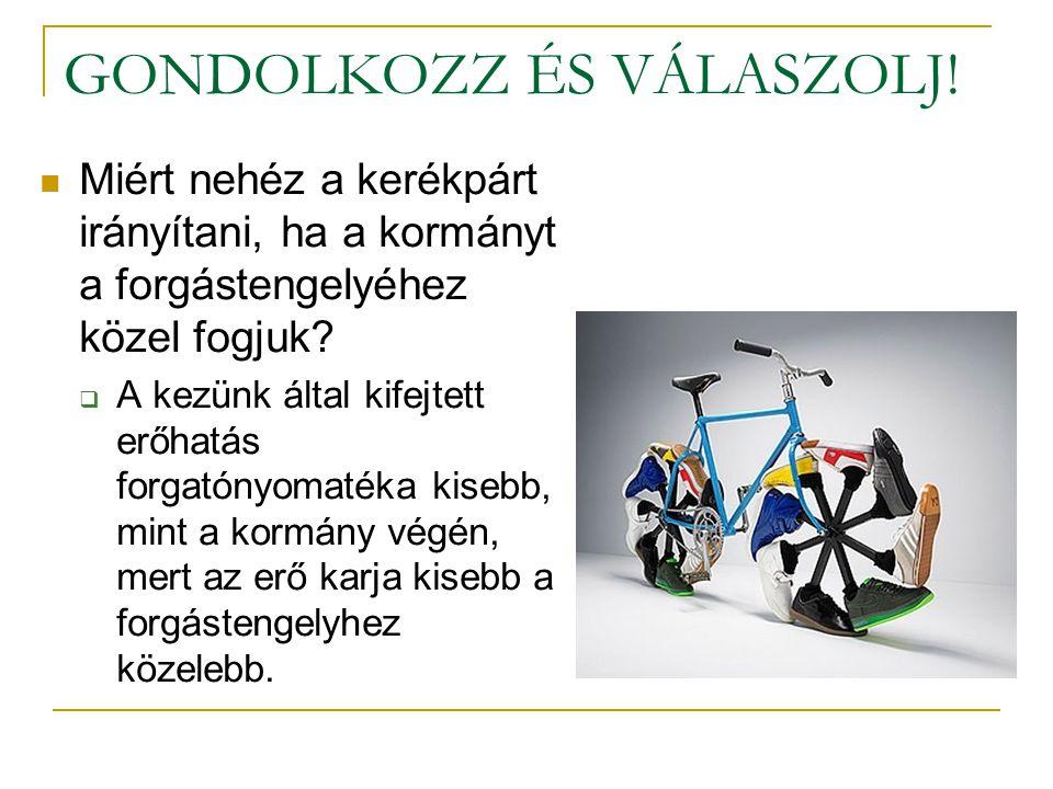 GONDOLKOZZ ÉS VÁLASZOLJ!  Miért nehéz a kerékpárt irányítani, ha a kormányt a forgástengelyéhez közel fogjuk?  A kezünk által kifejtett erőhatás for