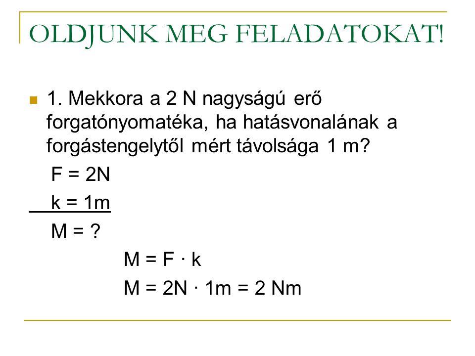 OLDJUNK MEG FELADATOKAT!  1. Mekkora a 2 N nagyságú erő forgatónyomatéka, ha hatásvonalának a forgástengelytől mért távolsága 1 m? F = 2N k = 1m M =