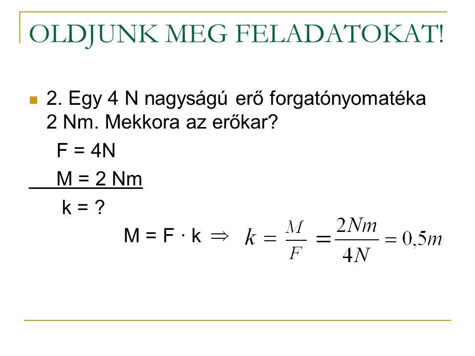 OLDJUNK MEG FELADATOKAT!  2. Egy 4 N nagyságú erő forgatónyomatéka 2 Nm. Mekkora az erőkar? F = 4N M = 2 Nm k = ? M = F ∙ k