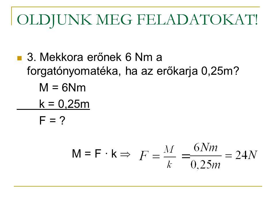 OLDJUNK MEG FELADATOKAT!  3. Mekkora erőnek 6 Nm a forgatónyomatéka, ha az erőkarja 0,25m? M = 6Nm k = 0,25m F = ? M = F ∙ k