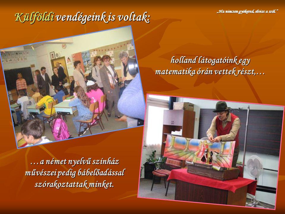 Külföldi vendégeink is voltak: holland látogatóink egy matematika órán vettek részt,… …a német nyelvű színház művészei pedig bábelőadással szórakoztat
