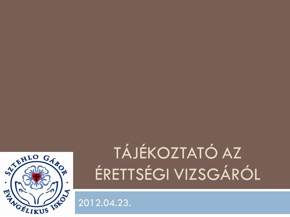 TÁJÉKOZTATÓ AZ ÉRETTSÉGI VIZSGÁRÓL 2012.04.23.