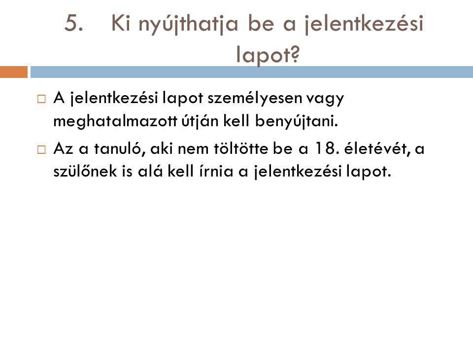 5.Ki nyújthatja be a jelentkezési lapot?  A jelentkezési lapot személyesen vagy meghatalmazott útján kell benyújtani.  Az a tanuló, aki nem töltötte