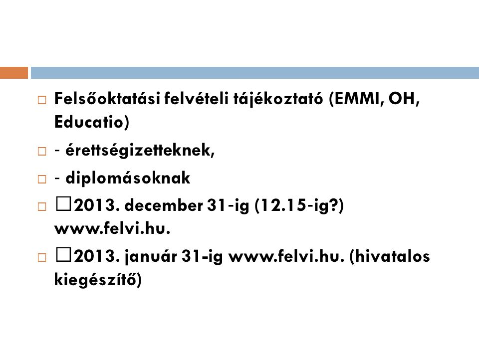  Felsőoktatási felvételi tájékoztató (EMMI, OH, Educatio)  ‐ érettségizetteknek,  ‐ diplomásoknak   2013. december 31 ‐ ig (12.15 ‐ ig?) www.felv