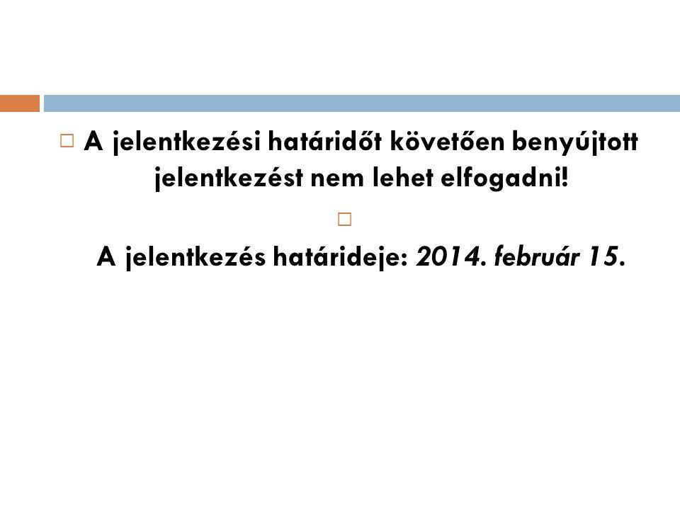  A jelentkezési határidőt követően benyújtott jelentkezést nem lehet elfogadni!  A jelentkezés határideje: 2014. február 15.