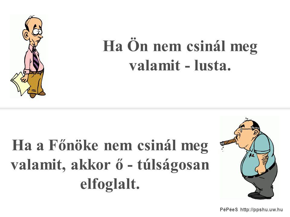 Ha Ön hibázik - hülye. Ha a Főnöke hibázik - hiába, ő is csak ember . PéPéeS http://ppshu.uw.hu