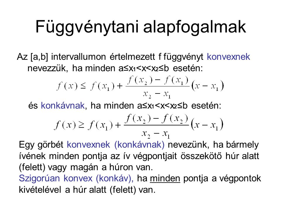 Függvénytani alapfogalmak Az [a,b] intervallumon értelmezett f függvényt konvexnek nevezzük, ha minden a≤x 1 <x<x 2 ≤b esetén: és konkávnak, ha minden