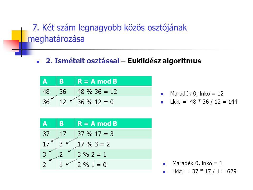 7. Két szám legnagyobb közös osztójának meghatározása  Maradék 0, lnko = 1  Lkkt = 37 * 17 / 1 = 629 ABR = A mod B 483648 % 36 = 12 361236 % 12 = 0