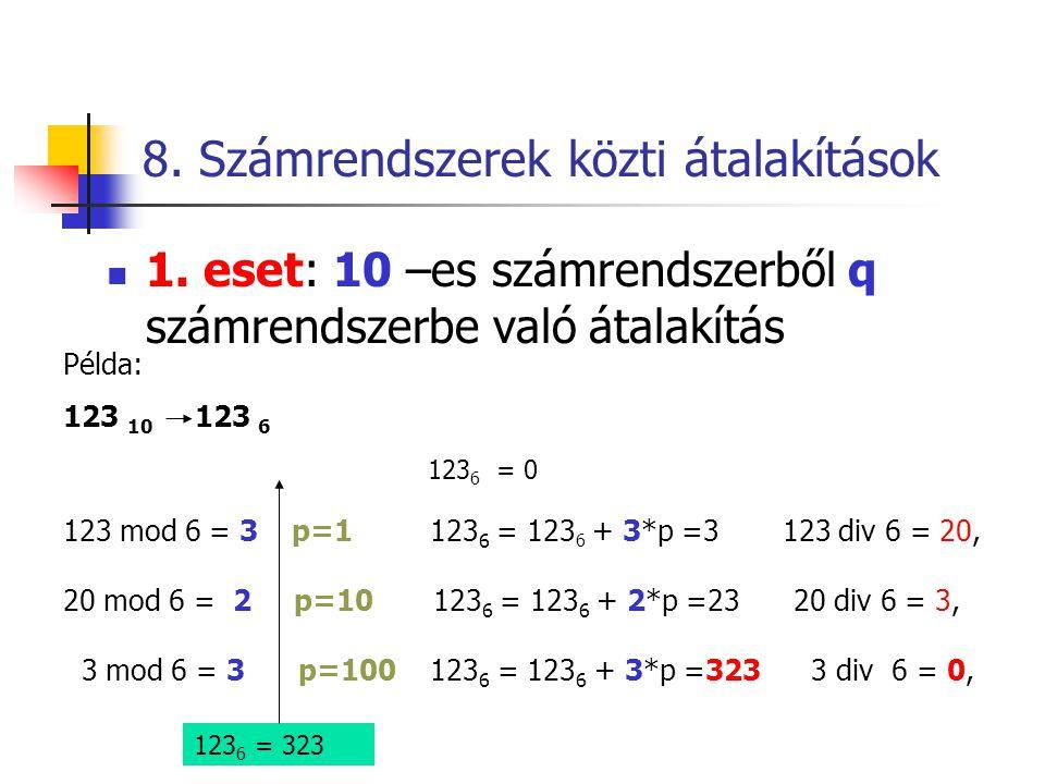 8. Számrendszerek közti átalakítások  1. eset: 10 –es számrendszerből q számrendszerbe való átalakítás Példa: 123 10 123 6 123 6 = 0 123 mod 6 = 3 p=