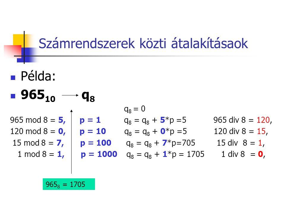 Számrendszerek közti átalakításaok  Példa:  965 10 q 8 q 8 = 0 965 mod 8 = 5, p = 1 q 8 = q 8 + 5*p =5 965 div 8 = 120, 120 mod 8 = 0, p = 10 q 8 =