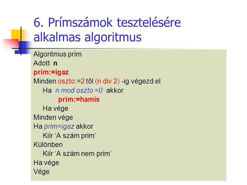 6. Prímszámok tesztelésére alkalmas algoritmus Algoritmus prím Adott n prím:=igaz Minden oszto:=2 től (n div 2) -ig végezd el Ha n mod oszto =0 akkor