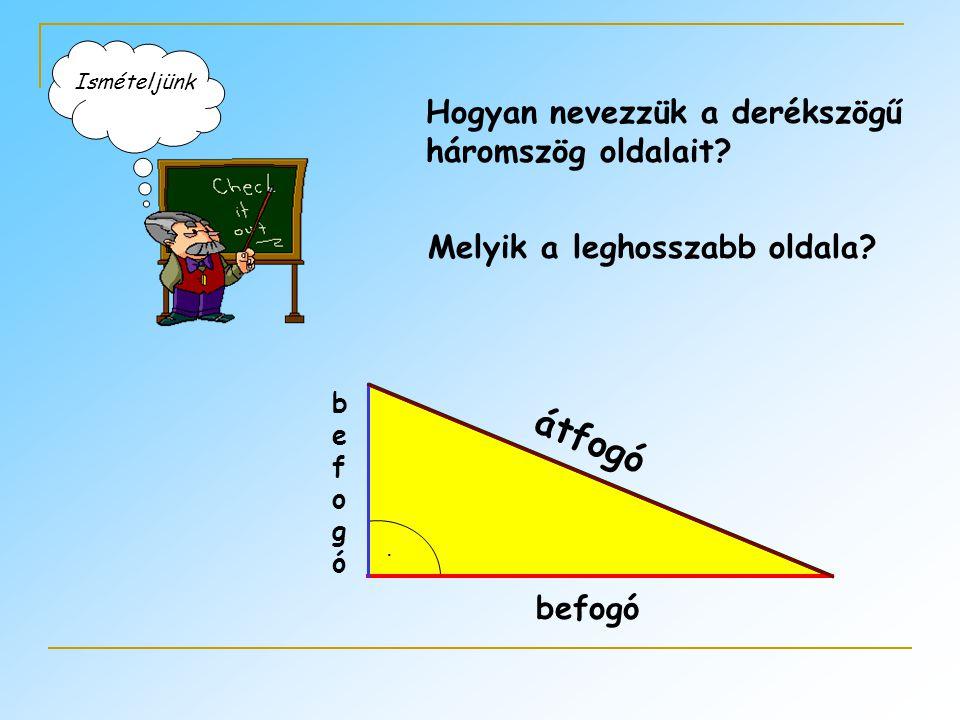 Hogyan nevezzük a derékszögű háromszög oldalait? Melyik a leghosszabb oldala? befogó befogóbefogó átfogó. Ismételjünk