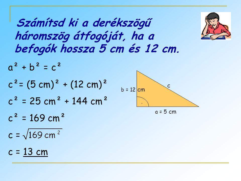 Számítsd ki a derékszögű háromszög átfogóját, ha a befogók hossza 5 cm és 12 cm.. а = 5 cm b = 12 cm c a² + b² = c² c²= (5 cm)² + (12 cm)² c² = 25 cm²
