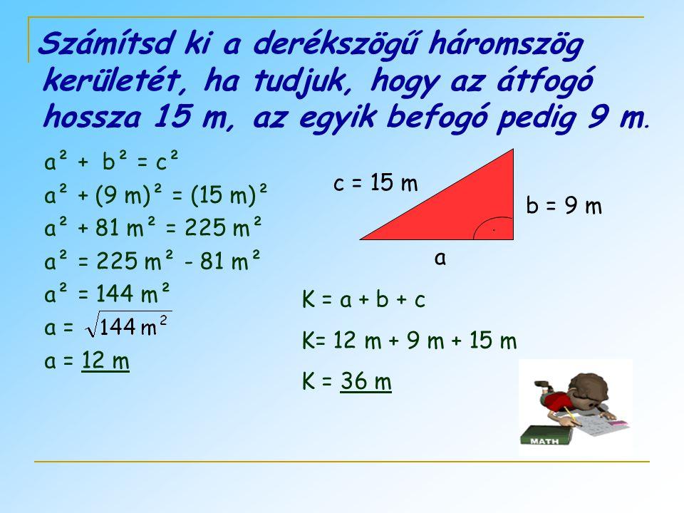 Számítsd ki a derékszögű háromszög kerületét, ha tudjuk, hogy az átfogó hossza 15 m, az egyik befogó pedig 9 m. a b = 9 m c = 15 m. a² + b² = c² a² +