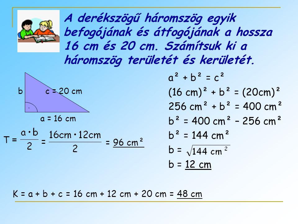 A derékszögű háromszög egyik befogójának és átfogójának a hossza 16 cm és 20 cm. Számítsuk ki a háromszög területét és kerületét.. a = 16 cm bc = 20 c