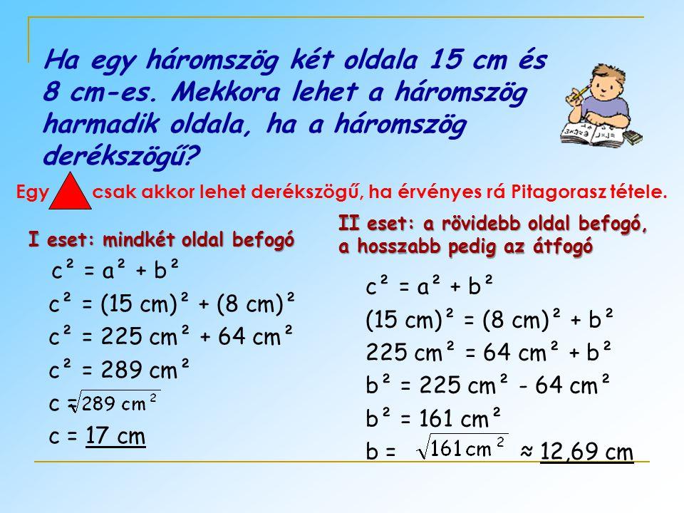 Ha egy háromszög két oldala 15 cm és 8 cm-es. Mekkora lehet a háromszög harmadik oldala, ha a háromszög derékszögű? Egy csak akkor lehet derékszögű, h