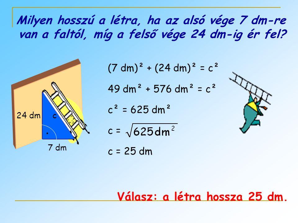 Milyen hosszú a létra, ha az alsó vége 7 dm-re van a faltól, míg a felső vége 24 dm-ig ér fel?. 7 dm 24 dmc (7 dm)² + (24 dm)² = c² 49 dm² + 576 dm² =