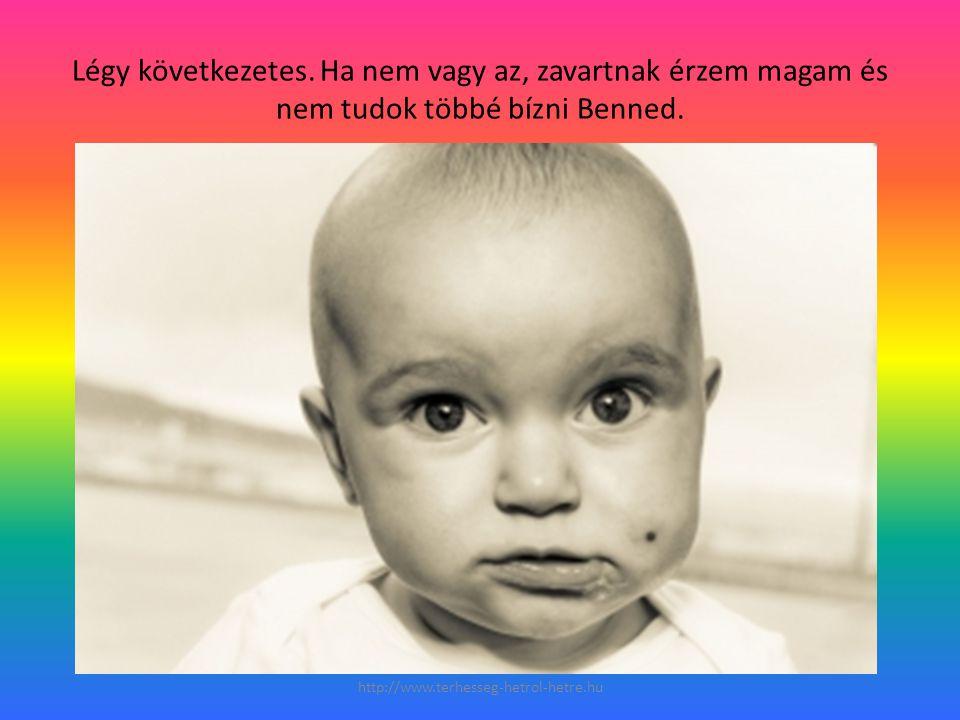 Légy következetes. Ha nem vagy az, zavartnak érzem magam és nem tudok többé bízni Benned. http://www.terhesseg-hetrol-hetre.hu