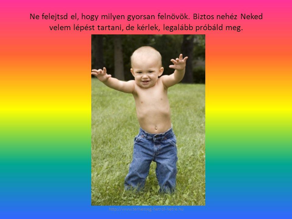 Ne felejtsd el, hogy milyen gyorsan felnövök. Biztos nehéz Neked velem lépést tartani, de kérlek, legalább próbáld meg. http://www.terhesseg-hetrol-he